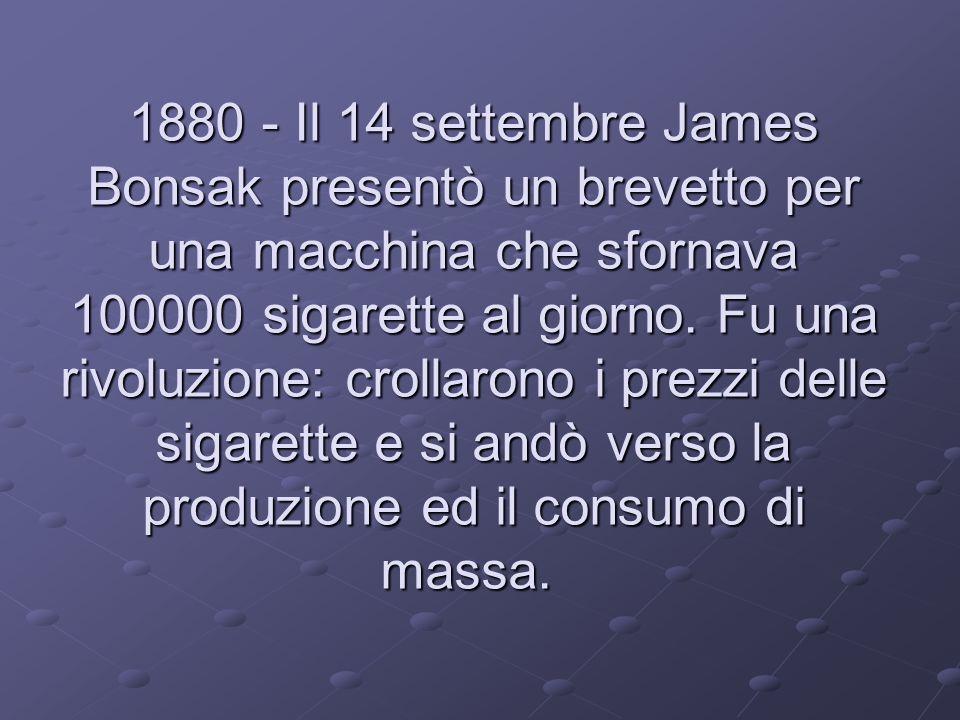 1880 - Il 14 settembre James Bonsak presentò un brevetto per una macchina che sfornava 100000 sigarette al giorno.