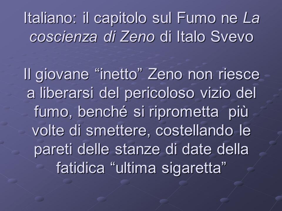 Italiano: il capitolo sul Fumo ne La coscienza di Zeno di Italo Svevo Il giovane inetto Zeno non riesce a liberarsi del pericoloso vizio del fumo, benché si riprometta più volte di smettere, costellando le pareti delle stanze di date della fatidica ultima sigaretta