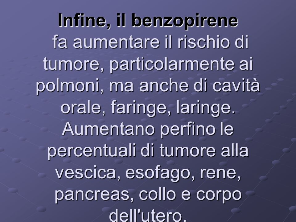 Infine, il benzopirene fa aumentare il rischio di tumore, particolarmente ai polmoni, ma anche di cavità orale, faringe, laringe.