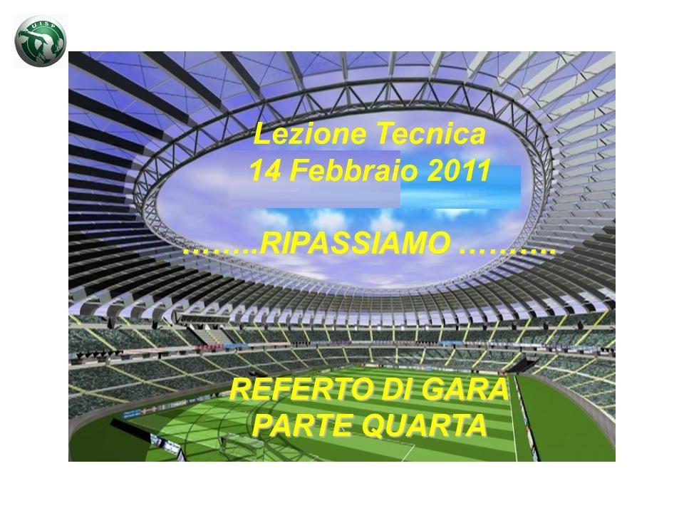 Lezione Tecnica 14 Febbraio 2011 ……..RIPASSIAMO ………. REFERTO DI GARA PARTE QUARTA