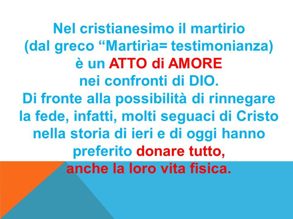 Nel cristianesimo il martirio (dal greco Martirìa= testimonianza) è un ATTO di AMORE nei confronti di DIO.