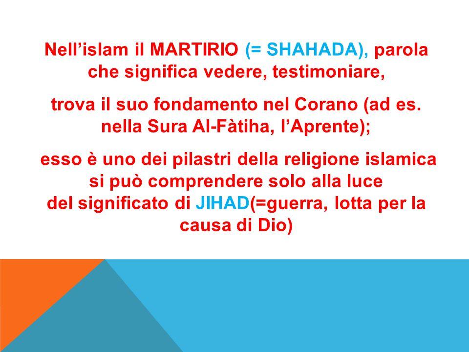 Nell'islam il MARTIRIO (= SHAHADA), parola che significa vedere, testimoniare,