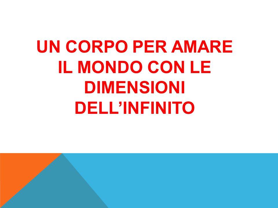 UN CORPO PER AMARE IL MONDO CON LE DIMENSIONI DELL'INFINITO