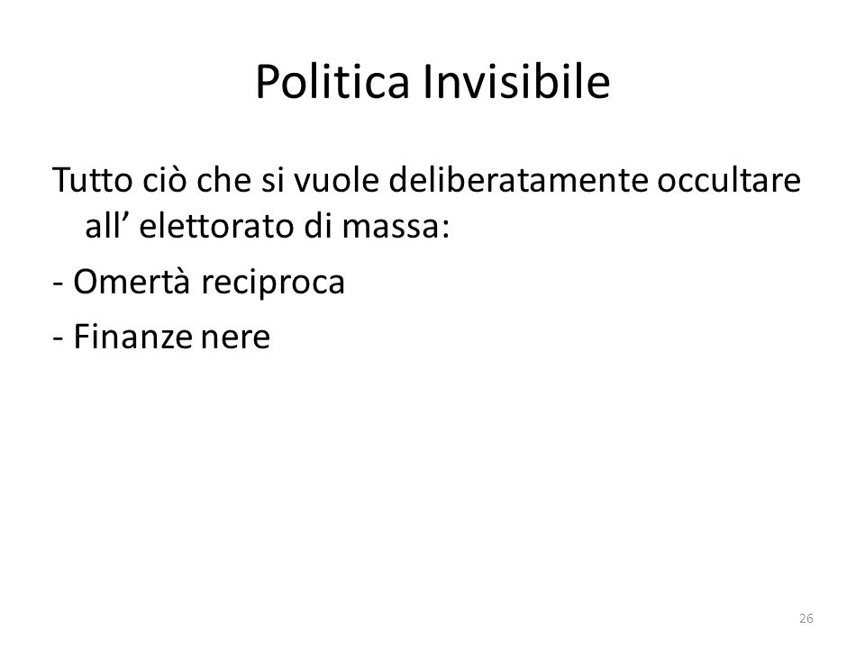 Politica Invisibile Tutto ciò che si vuole deliberatamente occultare all' elettorato di massa: - Omertà reciproca.