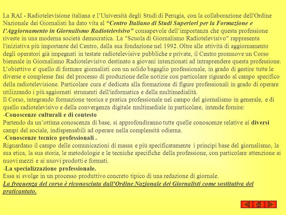La RAI - Radiotelevisione italiana e l'Università degli Studi di Perugia, con la collaborazione dell Ordine Nazionale dei Giornalisti ha dato vita al Centro Italiano di Studi Superiori per la Formazione e l'Aggiornamento in Giornalismo Radiotelevisivo consapevole dell'importanza che questa professione riveste in una moderna società democratica. La Scuola di Giornalismo Radiotelevisivo rappresenta l iniziativa più importante del Centro, dalla sua fondazione nel 1992. Oltre alle attività di aggiornamento degli operatori già impegnati in testate radiotelevisive pubbliche e private, il Centro promuove un Corso biennale in Giornalismo Radiotelevisivo destinato a giovani intenzionati ad intraprendere questa professione. L'obiettivo e quello di formare giornalisti con un solido bagaglio professionale, in grado di gestire tutte le diverse e complesse fasi del processo di produzione delle notizie con particolare riguardo al campo specifico della radiotelevisione. Particolare cura e dedicata alla formazione di figure professionali in grado di operare utilizzando i più aggiornati strumenti dell informatica e della multimedialità. Il Corso, integrando formazione teorica e pratica professionale nel campo del giornalismo in generale, e di quello radiotelevisivo e della convergenza digitale multimediale in particolare, intende fornire: