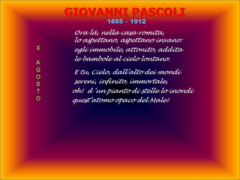Giovanni PASCOLI 1855 – 1912 Ora là, nella casa romita,