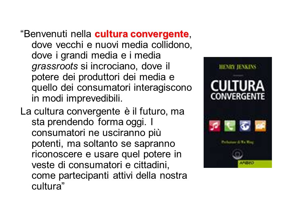 Benvenuti nella cultura convergente, dove vecchi e nuovi media collidono, dove i grandi media e i media grassroots si incrociano, dove il potere dei produttori dei media e quello dei consumatori interagiscono in modi imprevedibili.