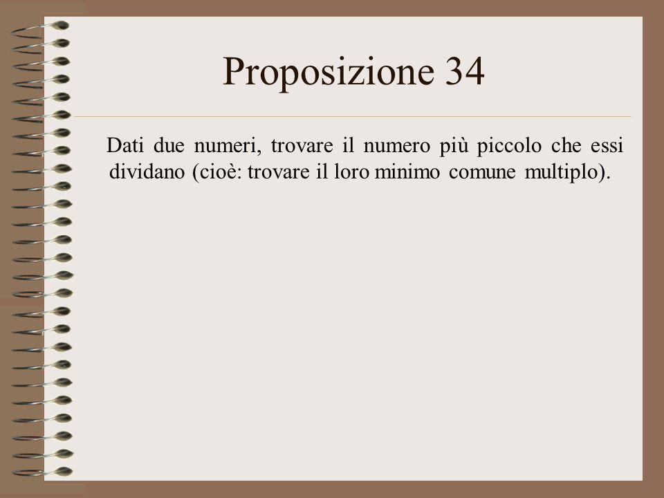 Proposizione 34 Dati due numeri, trovare il numero più piccolo che essi dividano (cioè: trovare il loro minimo comune multiplo).