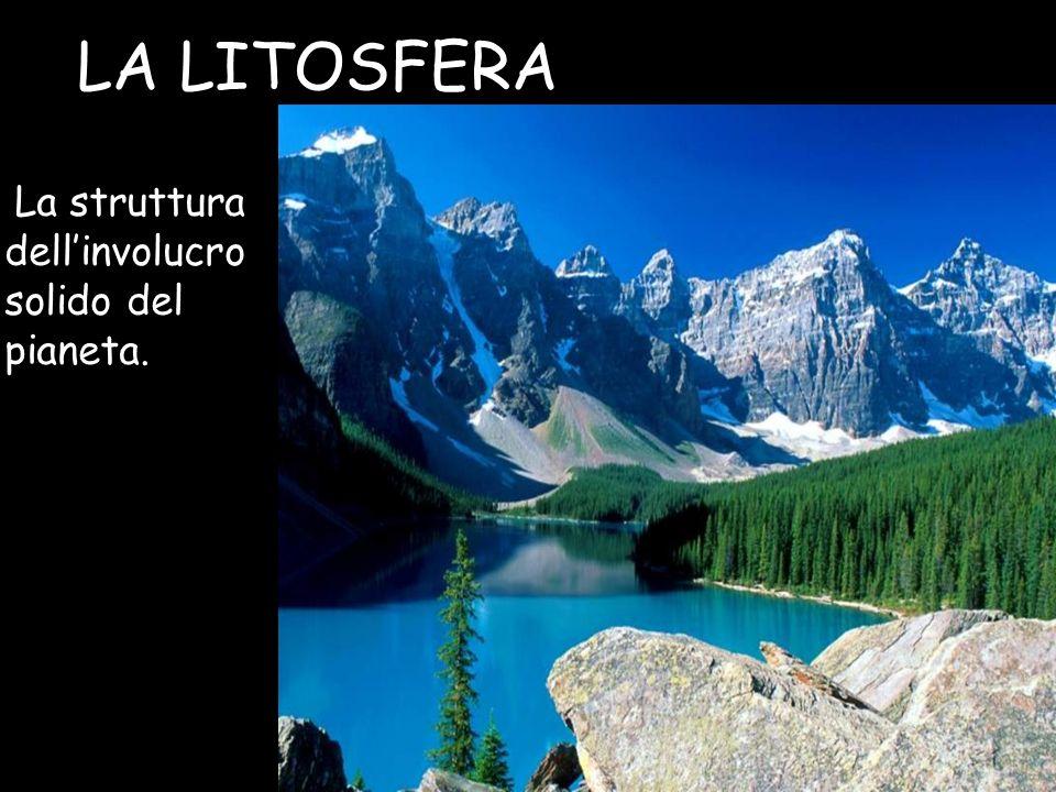 LA LITOSFERA La struttura dell'involucro solido del pianeta.