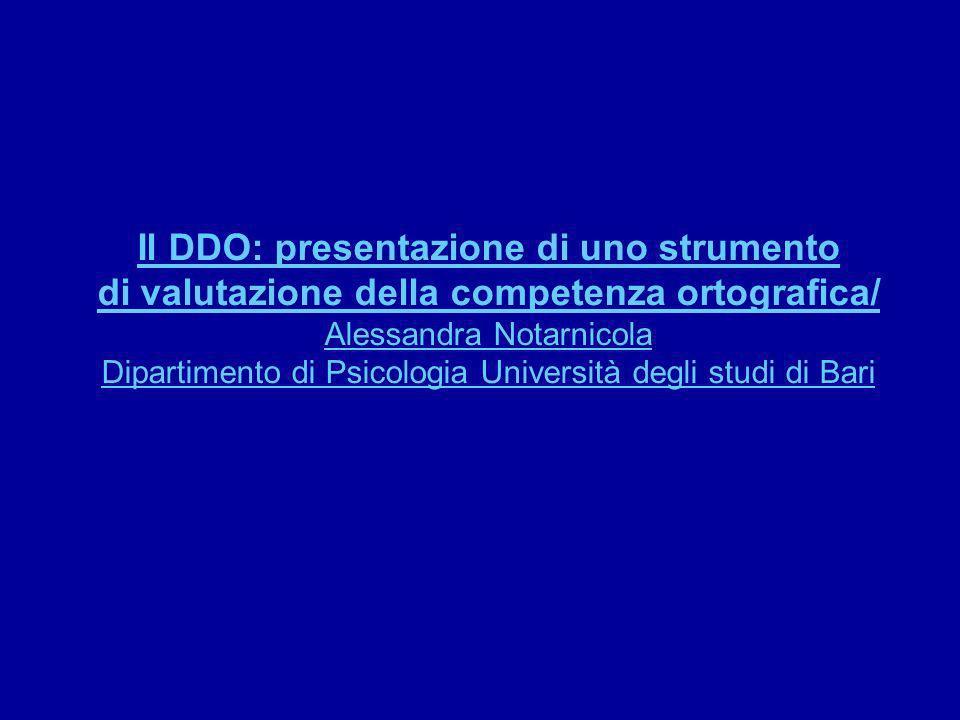 Il DDO: presentazione di uno strumento di valutazione della competenza ortografica/ Alessandra Notarnicola Dipartimento di Psicologia Università degli studi di Bari