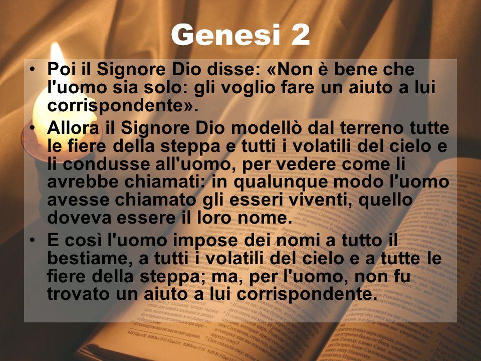 Genesi 2Poi il Signore Dio disse: «Non è bene che l uomo sia solo: gli voglio fare un aiuto a lui corrispondente».