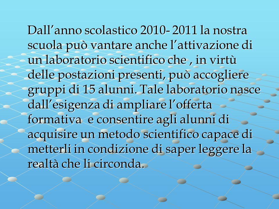 Dall'anno scolastico 2010- 2011 la nostra scuola può vantare anche l'attivazione di un laboratorio scientifico che , in virtù delle postazioni presenti, può accogliere gruppi di 15 alunni.