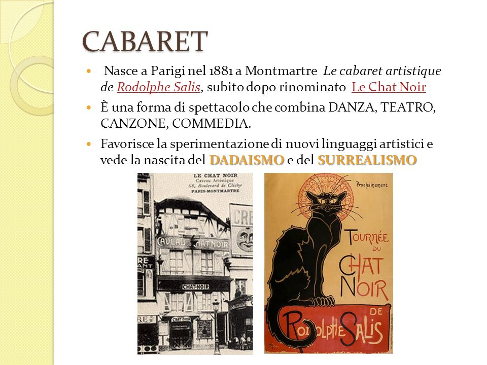 CABARET Nasce a Parigi nel 1881 a Montmartre Le cabaret artistique de Rodolphe Salis, subito dopo rinominato Le Chat Noir.