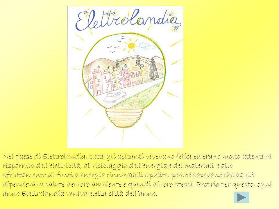 Nel paese di Elettrolandia, tutti gli abitanti vivevano felici ed erano molto attenti al risparmio dell'elettricità, al riciclaggio dell'energia e dei materiali e allo sfruttamento di fonti d'energia rinnovabili e pulite, perché sapevano che da ciò dipendeva la salute del loro ambiente e quindi di loro stessi.