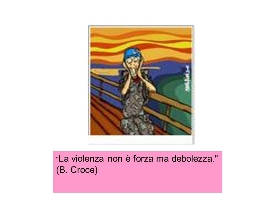 La violenza non è forza ma debolezza. (B. Croce)
