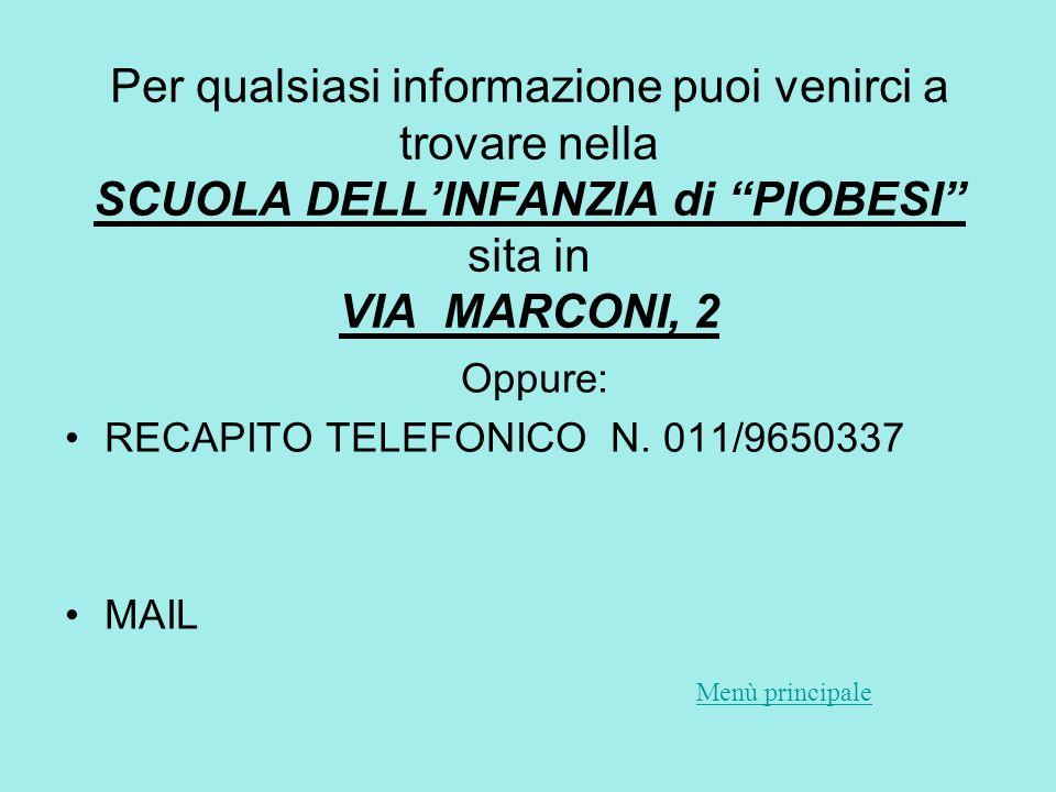 Per qualsiasi informazione puoi venirci a trovare nella SCUOLA DELL'INFANZIA di PIOBESI sita in VIA MARCONI, 2