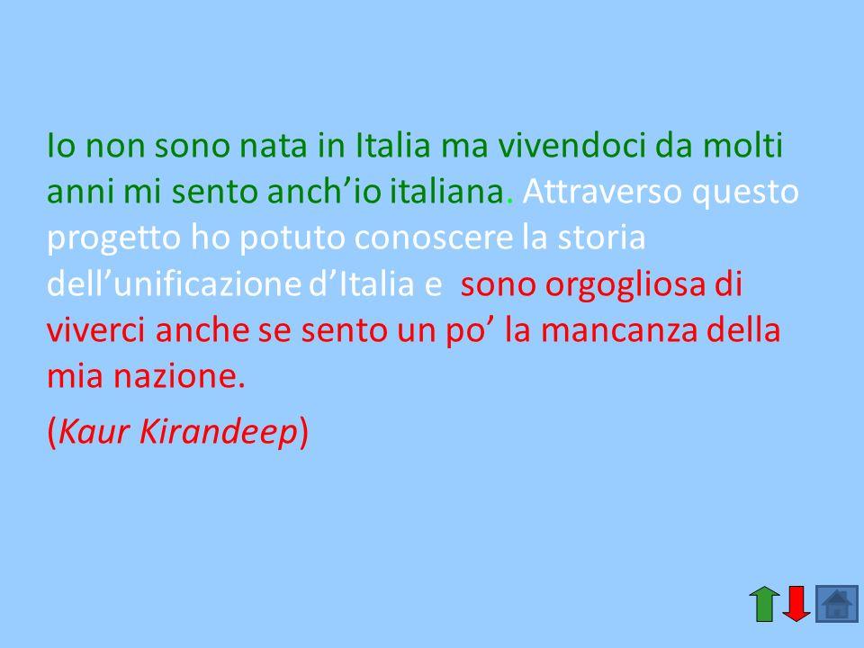 Io non sono nata in Italia ma vivendoci da molti anni mi sento anch'io italiana. Attraverso questo progetto ho potuto conoscere la storia dell'unificazione d'Italia e sono orgogliosa di viverci anche se sento un po' la mancanza della mia nazione.