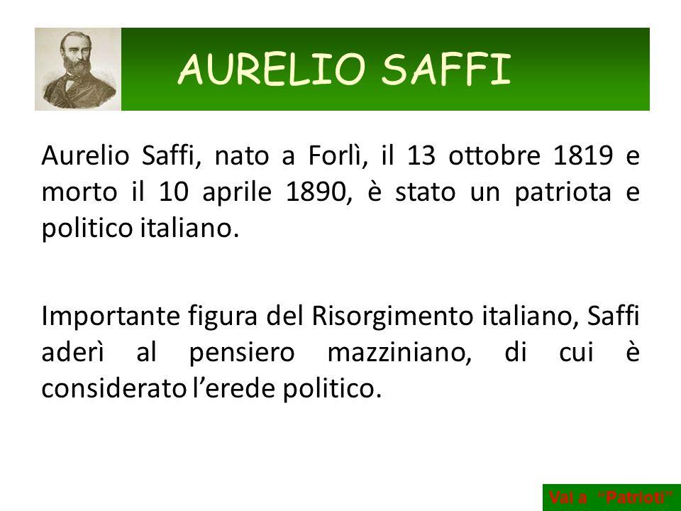AURELIO SAFFI Aurelio Saffi, nato a Forlì, il 13 ottobre 1819 e morto il 10 aprile 1890, è stato un patriota e politico italiano.