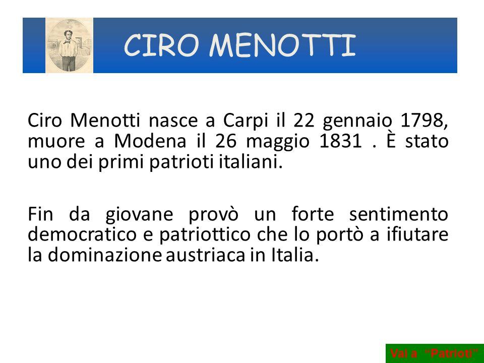 CIRO MENOTTI Ciro Menotti nasce a Carpi il 22 gennaio 1798, muore a Modena il 26 maggio 1831 . È stato uno dei primi patrioti italiani.