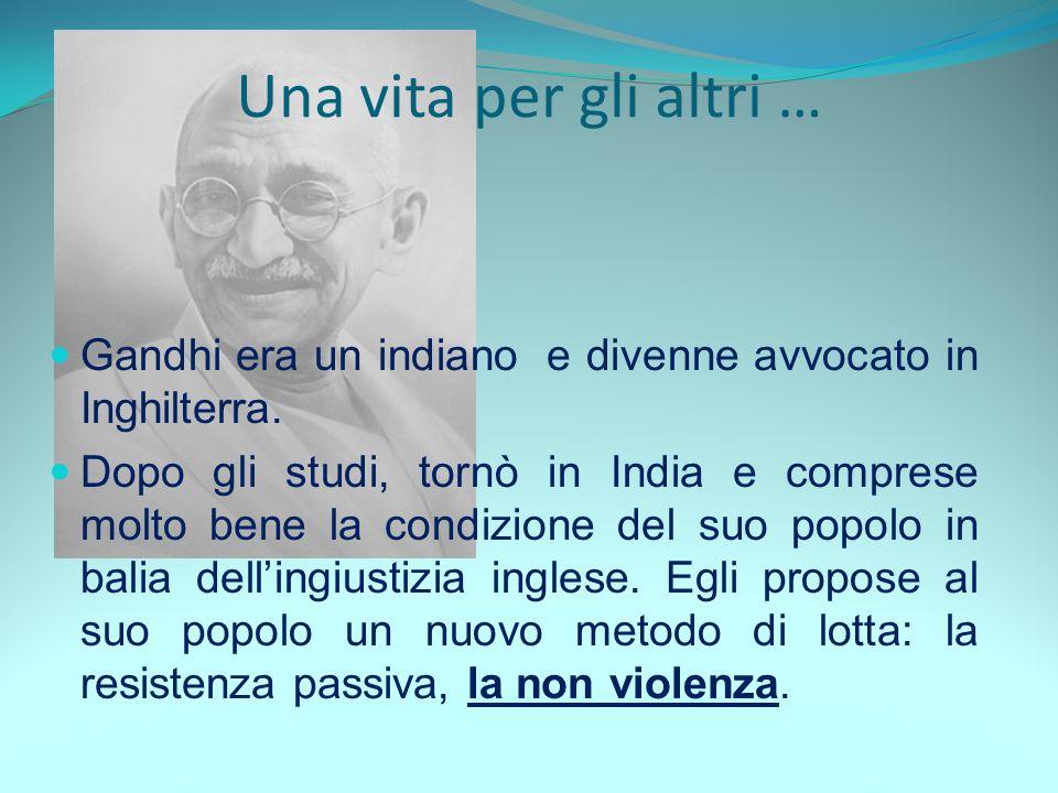 Una vita per gli altri … Gandhi era un indiano e divenne avvocato in Inghilterra.