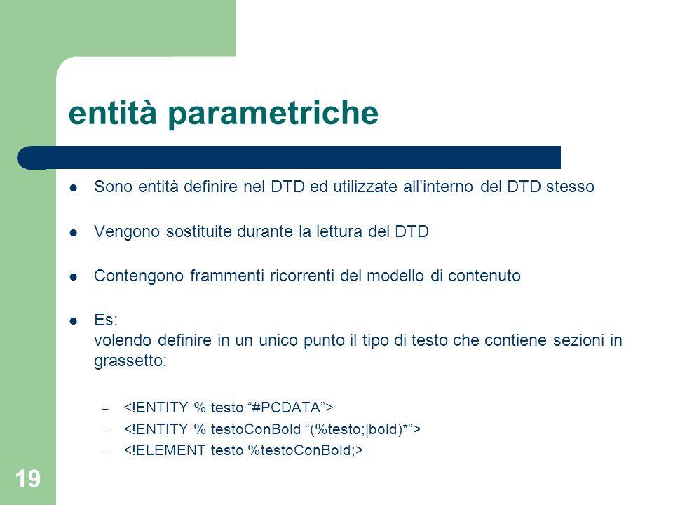 entità parametriche Sono entità definire nel DTD ed utilizzate all'interno del DTD stesso. Vengono sostituite durante la lettura del DTD.