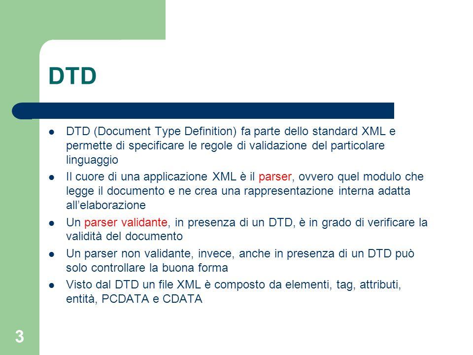 DTD DTD (Document Type Definition) fa parte dello standard XML e permette di specificare le regole di validazione del particolare linguaggio.