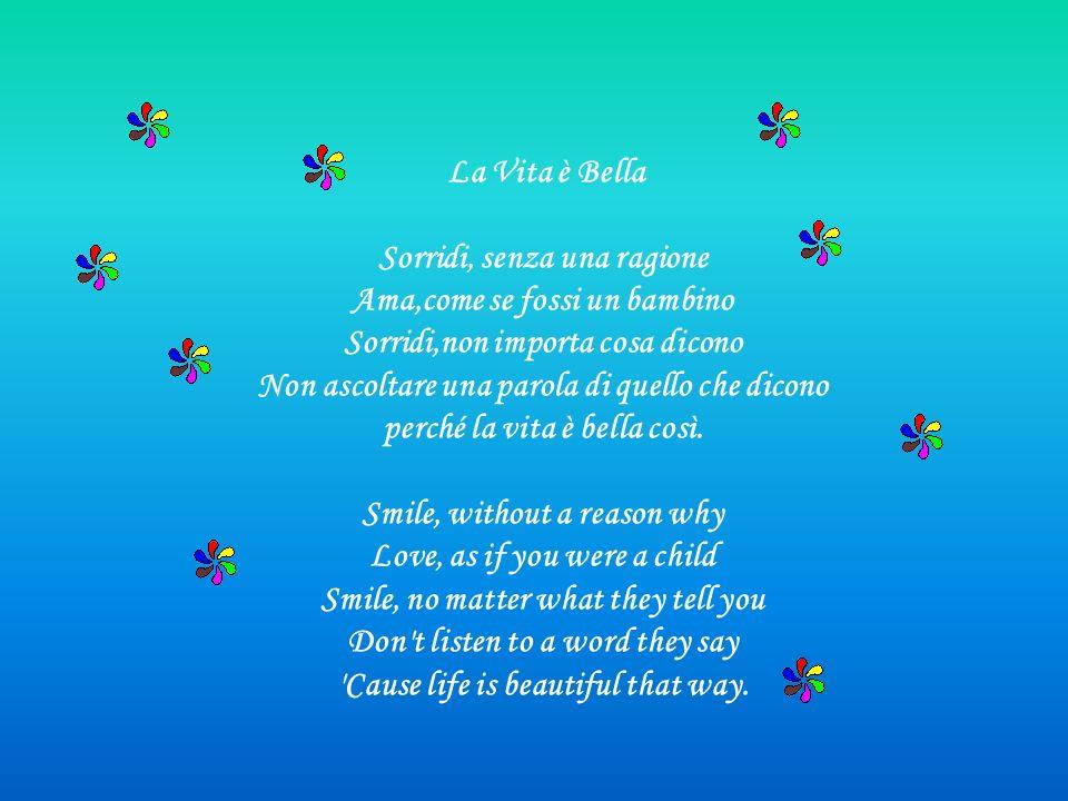 La Vita è Bella Sorridi, senza una ragione Ama,come se fossi un bambino Sorridi,non importa cosa dicono Non ascoltare una parola di quello che dicono perché la vita è bella così.