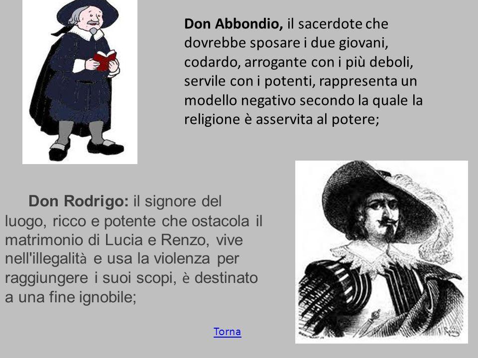 Don Abbondio, il sacerdote che dovrebbe sposare i due giovani, codardo, arrogante con i più deboli, servile con i potenti, rappresenta un modello negativo secondo la quale la religione è asservita al potere;