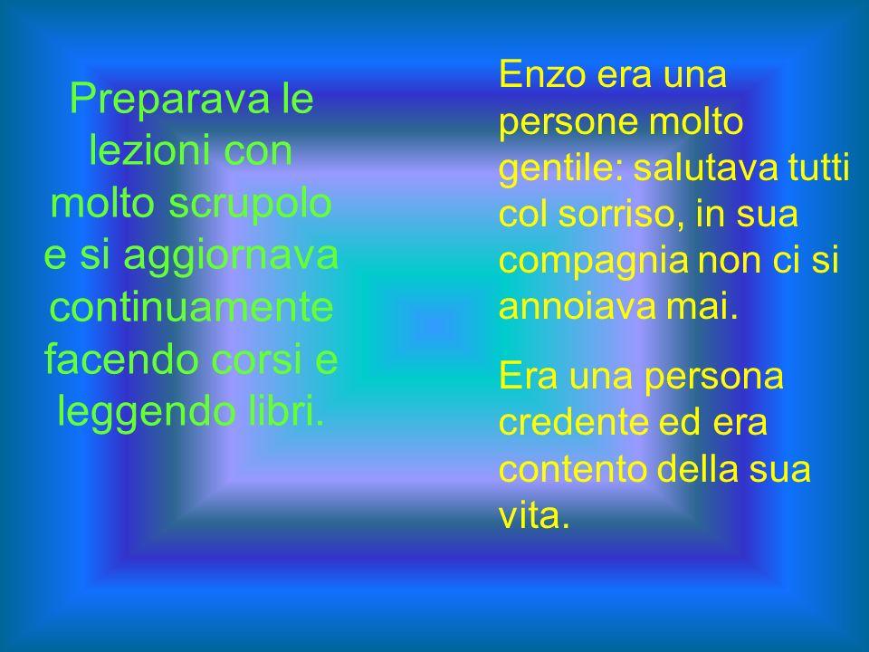 Enzo era una persone molto gentile: salutava tutti col sorriso, in sua compagnia non ci si annoiava mai.