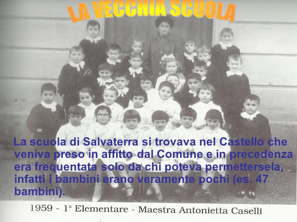 La scuola di Salvaterra si trovava nel Castello che veniva preso in affitto dal Comune e in precedenza era frequentata solo da chi poteva permettersela, infatti i bambini erano veramente pochi (es. 47 bambini).