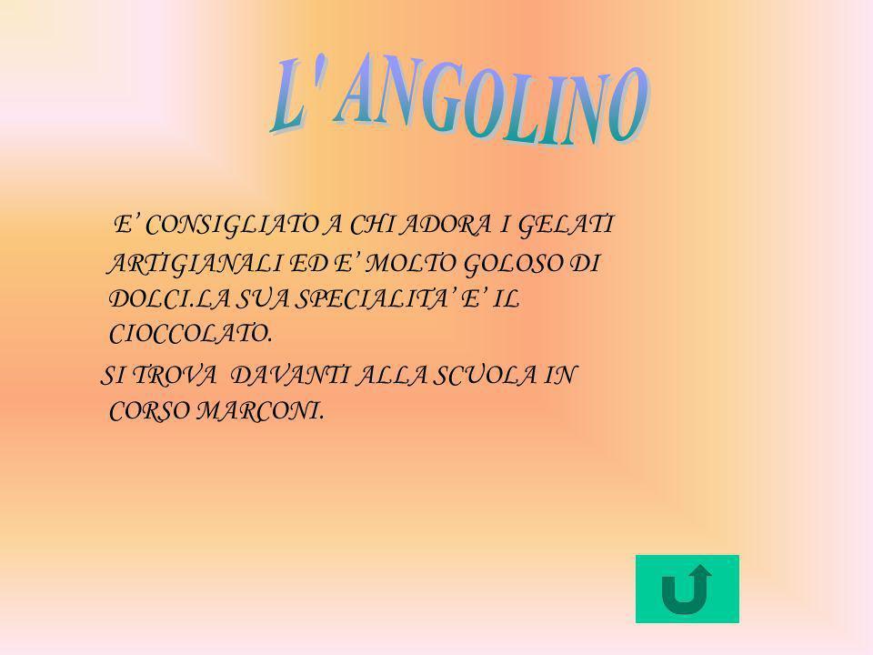 L ANGOLINOE' CONSIGLIATO A CHI ADORA I GELATI ARTIGIANALI ED E' MOLTO GOLOSO DI DOLCI.LA SUA SPECIALITA' E' IL CIOCCOLATO.