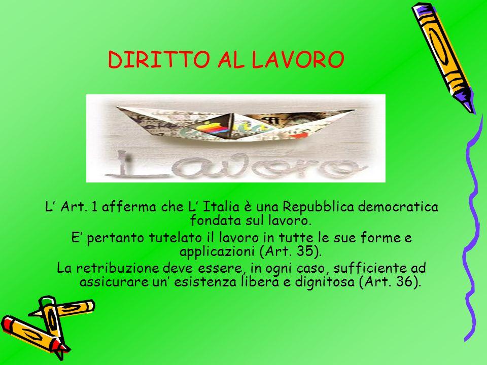 DIRITTO AL LAVORO L' Art. 1 afferma che L' Italia è una Repubblica democratica fondata sul lavoro.