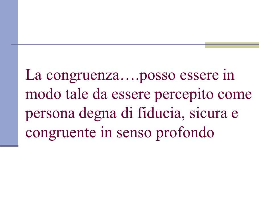 La congruenza….posso essere in modo tale da essere percepito come persona degna di fiducia, sicura e congruente in senso profondo