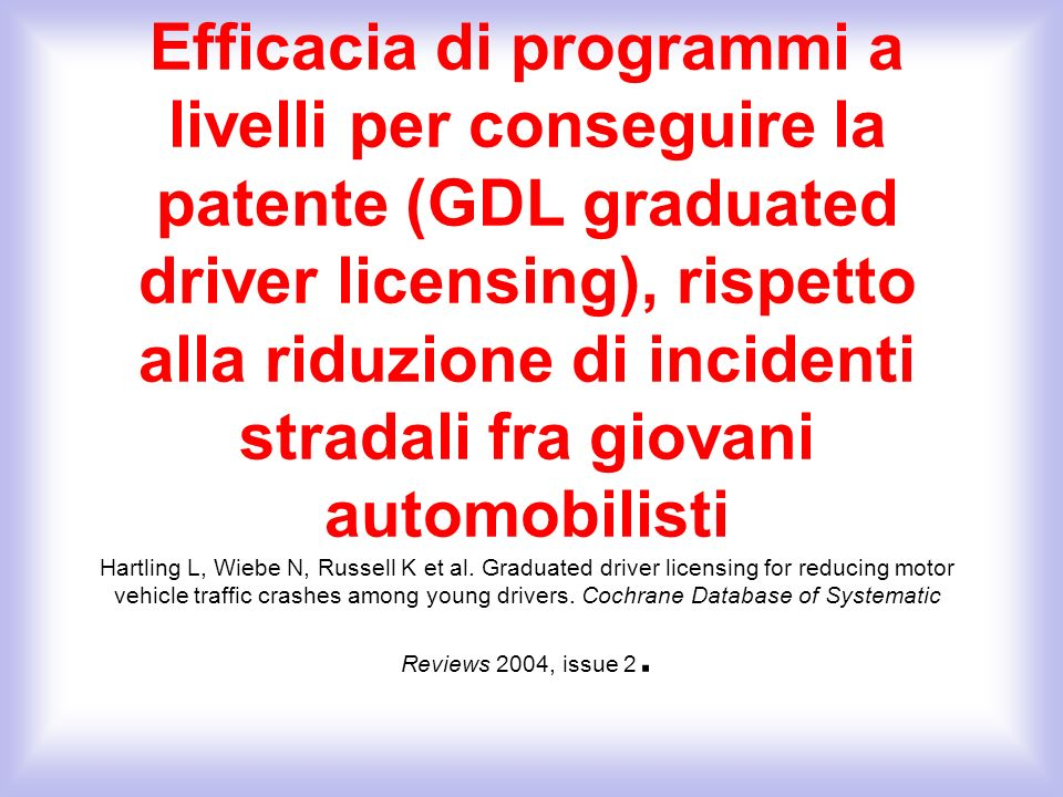 Efficacia di programmi a livelli per conseguire la patente (GDL graduated driver licensing), rispetto alla riduzione di incidenti stradali fra giovani automobilisti Hartling L, Wiebe N, Russell K et al.