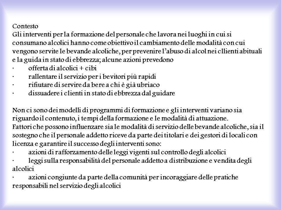 Contesto Gli interventi per la formazione del personale che lavora nei luoghi in cui si consumano alcolici hanno come obiettivo il cambiamento delle modalità con cui vengono servite le bevande alcoliche, per prevenire l'abuso di alcol nei cllienti abituali e la guida in stato di ebbrezza; alcune azioni prevedono · offerta di alcolici + cibi · rallentare il servizio per i bevitori più rapidi · rifiutare di servire da bere a chi è già ubriaco · dissuadere i clienti in stato di ebbrezza dal guidare Non ci sono dei modelli di programmi di formazione e gli interventi variano sia riguardo il contenuto, i tempi della formazione e le modalità di attuazione.