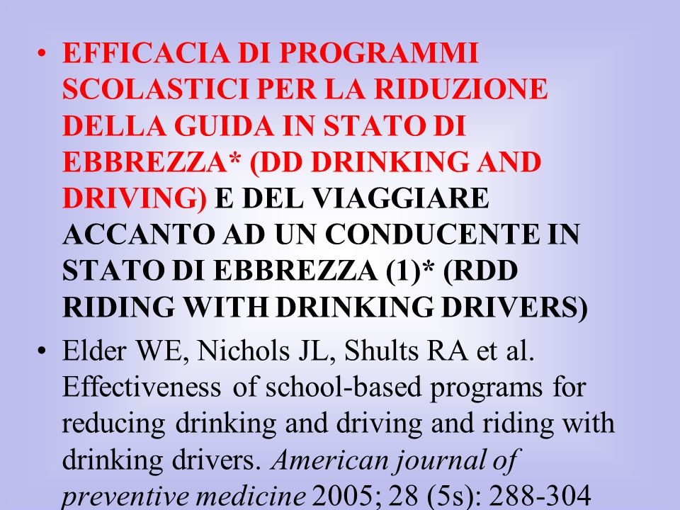 EFFICACIA DI PROGRAMMI SCOLASTICI PER LA RIDUZIONE DELLA GUIDA IN STATO DI EBBREZZA* (DD DRINKING AND DRIVING) E DEL VIAGGIARE ACCANTO AD UN CONDUCENTE IN STATO DI EBBREZZA (1)* (RDD RIDING WITH DRINKING DRIVERS)