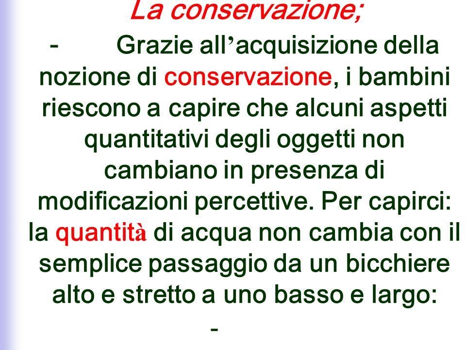 La conservazione; - Grazie all'acquisizione della nozione di conservazione, i bambini riescono a capire che alcuni aspetti quantitativi degli oggetti non cambiano in presenza di modificazioni percettive.