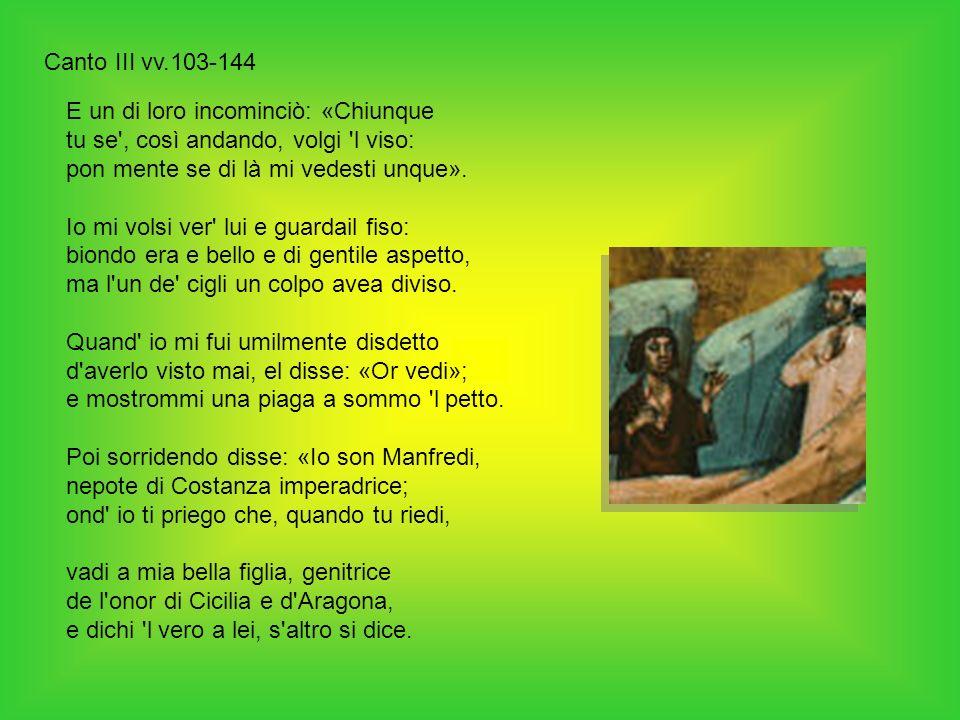 Canto III vv.103-144 E un di loro incominciò: «Chiunque tu se , così andando, volgi l viso: pon mente se di là mi vedesti unque».