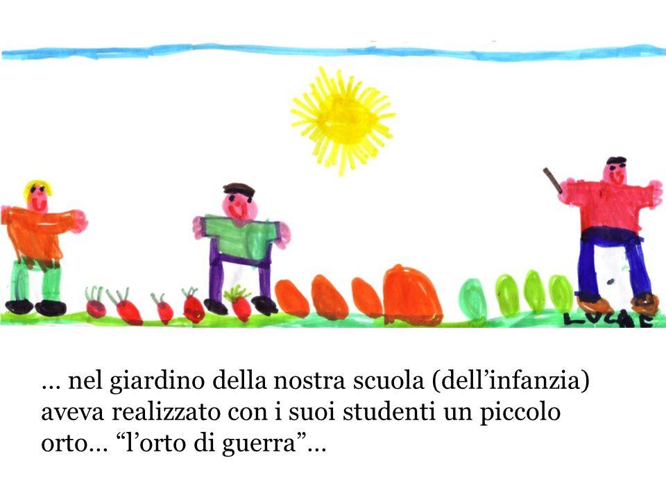 … nel giardino della nostra scuola (dell'infanzia) aveva realizzato con i suoi studenti un piccolo orto… l'orto di guerra …
