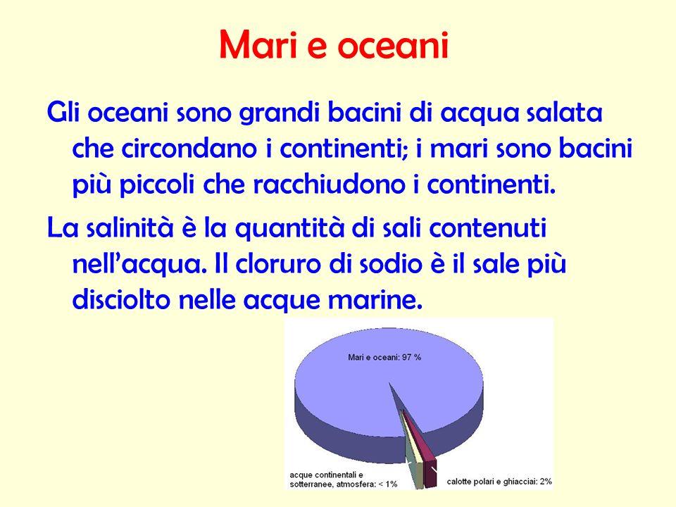 Mari e oceaniGli oceani sono grandi bacini di acqua salata che circondano i continenti; i mari sono bacini più piccoli che racchiudono i continenti.