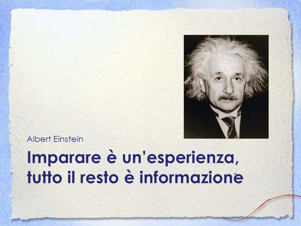 Imparare è un'esperienza, tutto il resto è informazione