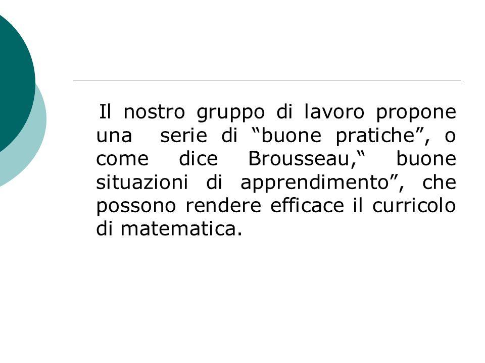 Il nostro gruppo di lavoro propone una serie di buone pratiche , o come dice Brousseau, buone situazioni di apprendimento , che possono rendere efficace il curricolo di matematica.