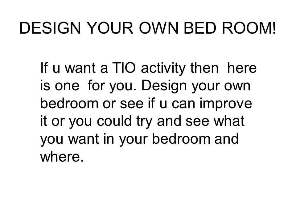 DESIGN YOUR OWN BED ROOM!