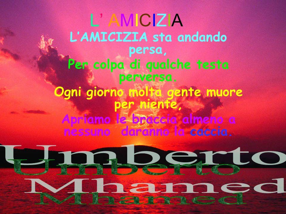L' AMICIZIA Umberto Mhamed L'AMICIZIA sta andando persa,