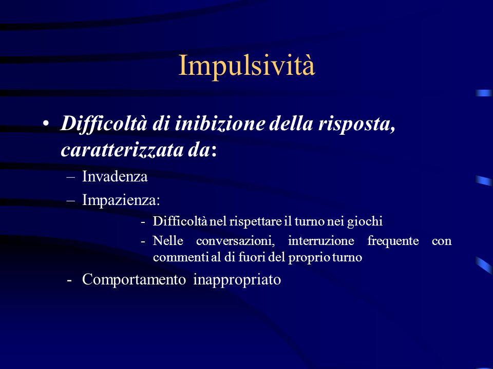 Impulsività Difficoltà di inibizione della risposta, caratterizzata da: Invadenza. Impazienza: Difficoltà nel rispettare il turno nei giochi.