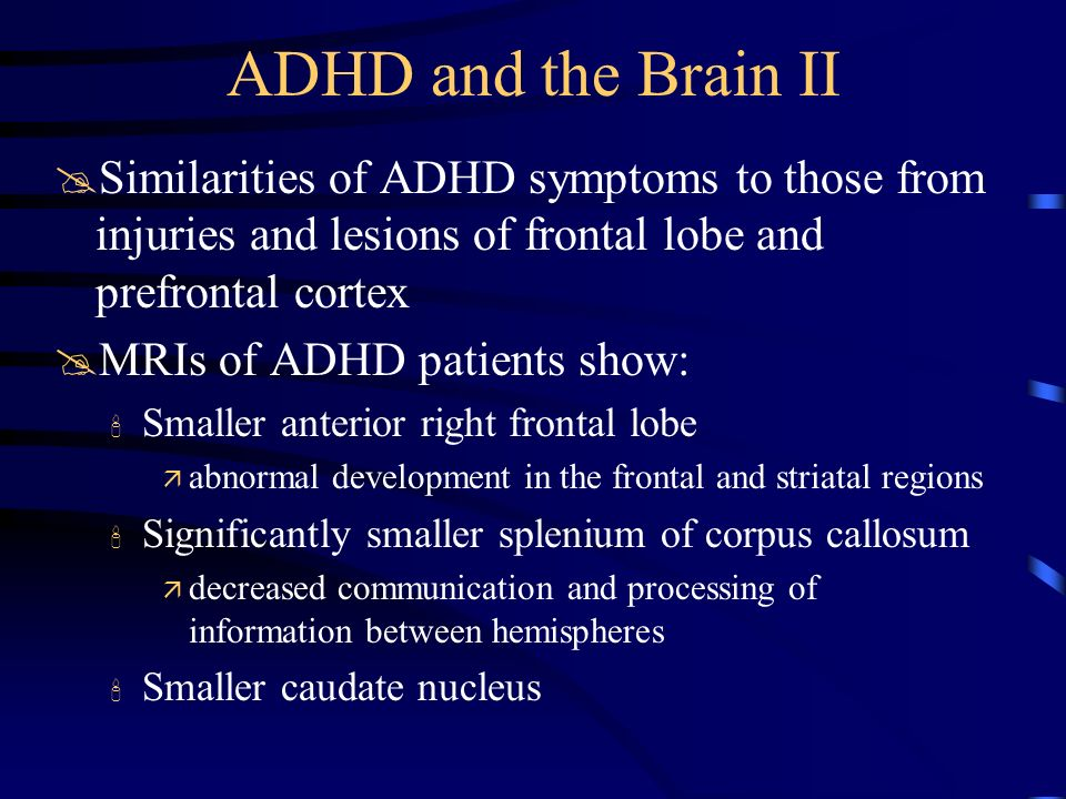 ADHD and the Brain IISimilarities of ADHD symptoms to those from injuries and lesions of frontal lobe and prefrontal cortex.