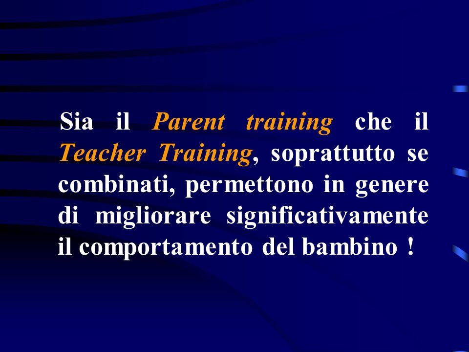 Sia il Parent training che il Teacher Training, soprattutto se combinati, permettono in genere di migliorare significativamente il comportamento del bambino !