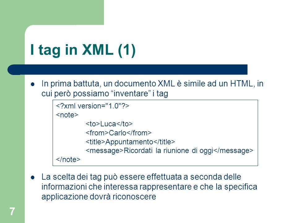 I tag in XML (1) In prima battuta, un documento XML è simile ad un HTML, in cui però possiamo inventare i tag.