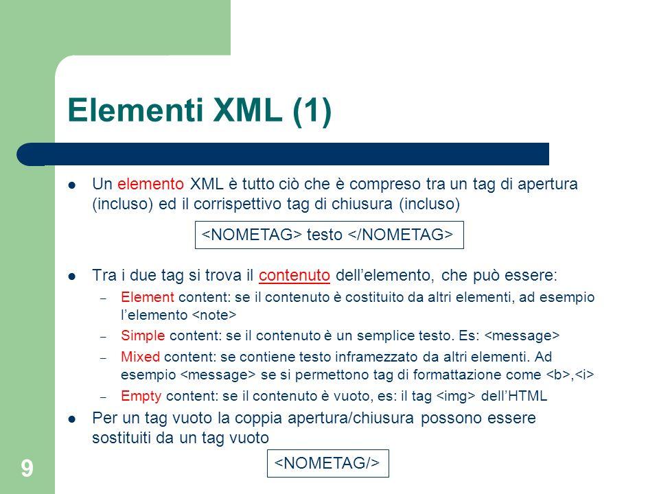 Elementi XML (1) Un elemento XML è tutto ciò che è compreso tra un tag di apertura (incluso) ed il corrispettivo tag di chiusura (incluso)