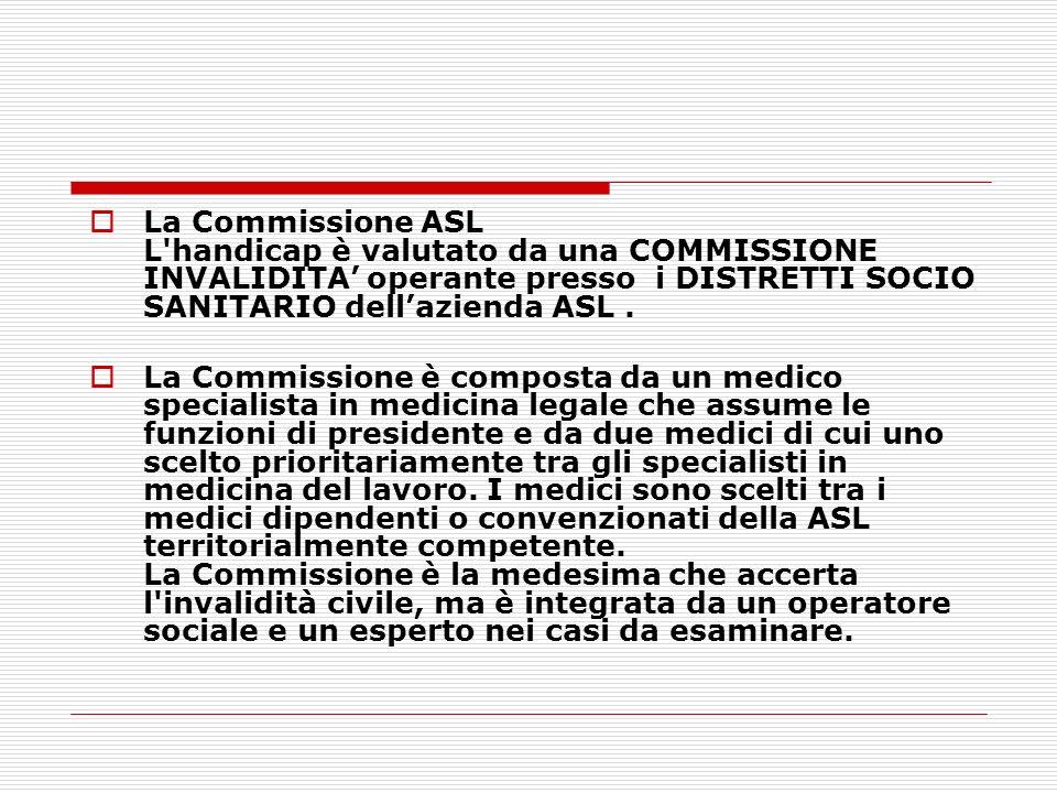 La Commissione ASL L handicap è valutato da una COMMISSIONE INVALIDITA' operante presso i DISTRETTI SOCIO SANITARIO dell'azienda ASL .